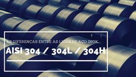As diferenças entre as ligas de aço inox AISI 304 / 304 L / 304 H